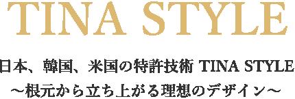 日本、韓国、米国の特許技術 TINA STYLE ~根元から立ち上がる理想のデザイン~
